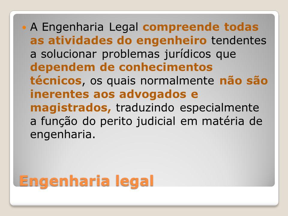 A Engenharia Legal compreende todas as atividades do engenheiro tendentes a solucionar problemas jurídicos que dependem de conhecimentos técnicos, os quais normalmente não são inerentes aos advogados e magistrados, traduzindo especialmente a função do perito judicial em matéria de engenharia.