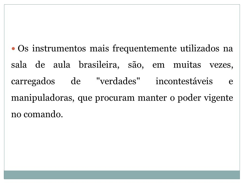 Os instrumentos mais frequentemente utilizados na sala de aula brasileira, são, em muitas vezes, carregados de verdades incontestáveis e manipuladoras, que procuram manter o poder vigente no comando.