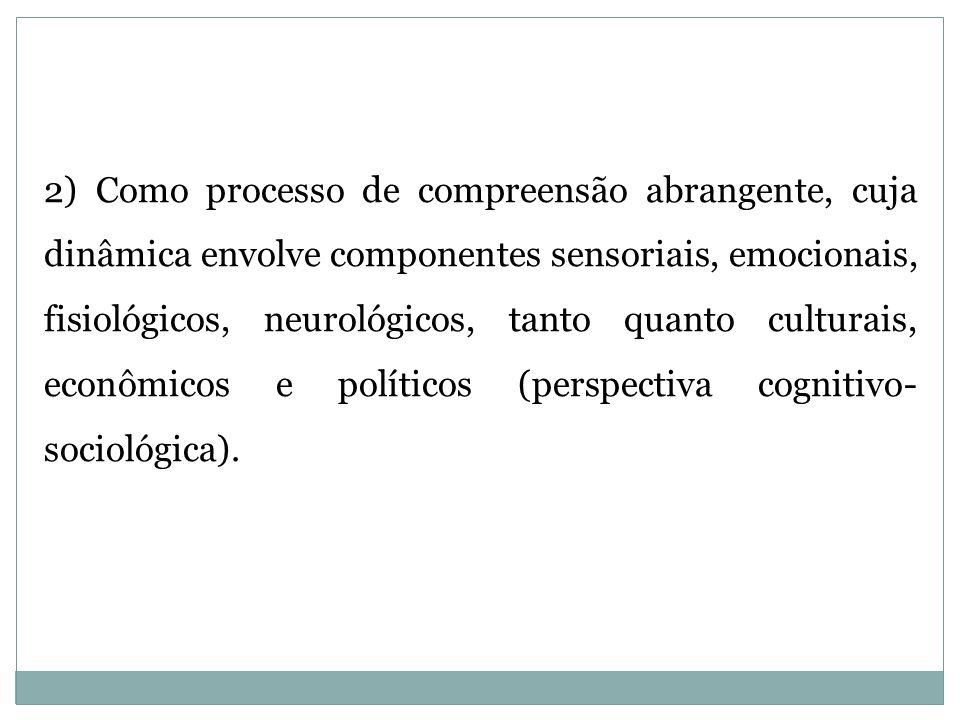 2) Como processo de compreensão abrangente, cuja dinâmica envolve componentes sensoriais, emocionais, fisiológicos, neurológicos, tanto quanto culturais, econômicos e políticos (perspectiva cognitivo-sociológica).