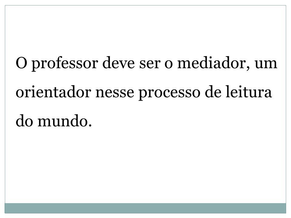 O professor deve ser o mediador, um orientador nesse processo de leitura do mundo.