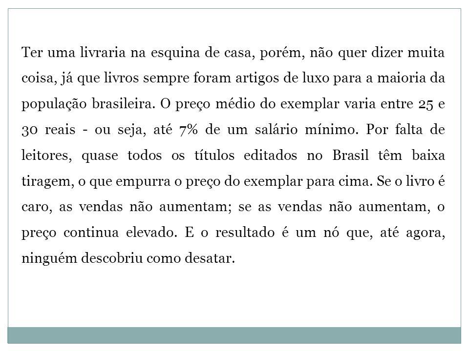 Ter uma livraria na esquina de casa, porém, não quer dizer muita coisa, já que livros sempre foram artigos de luxo para a maioria da população brasileira.