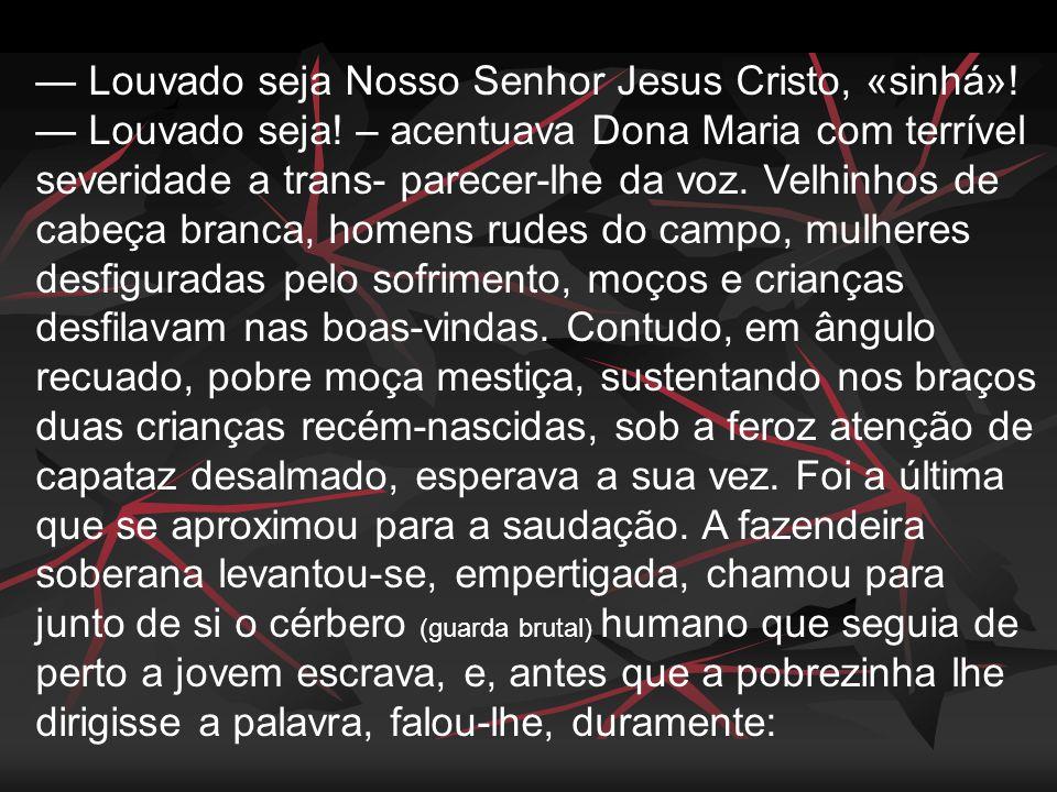 — Louvado seja Nosso Senhor Jesus Cristo, «sinhá». — Louvado seja