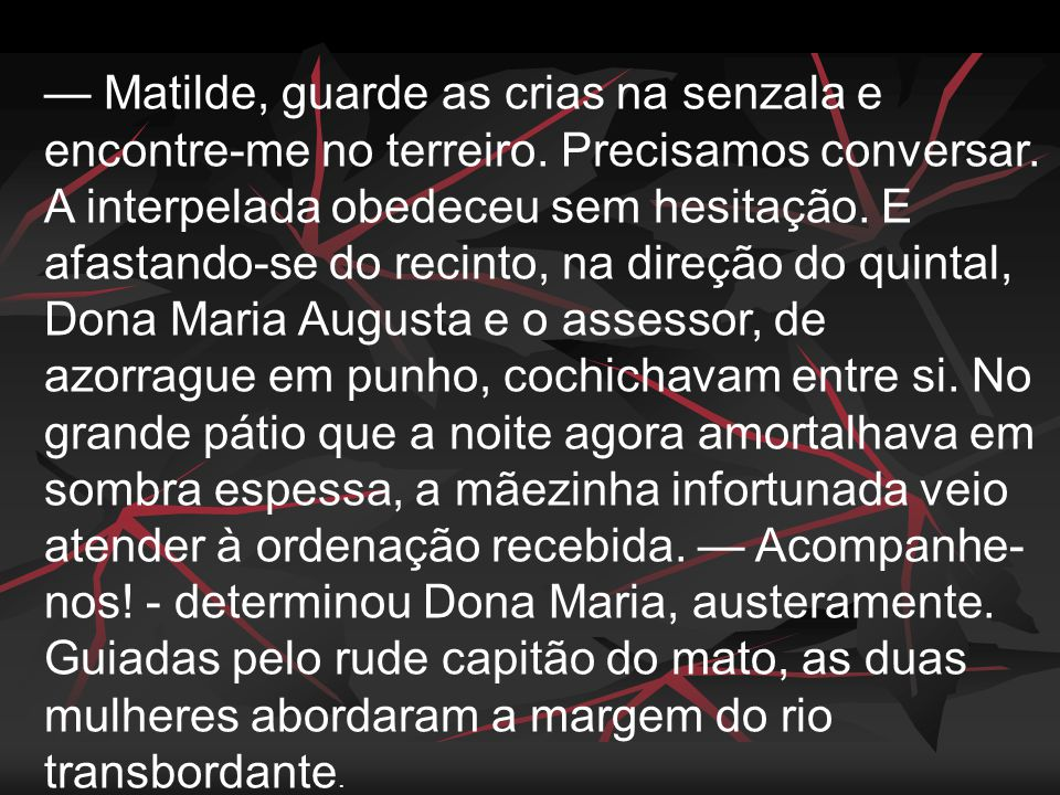 — Matilde, guarde as crias na senzala e encontre-me no terreiro