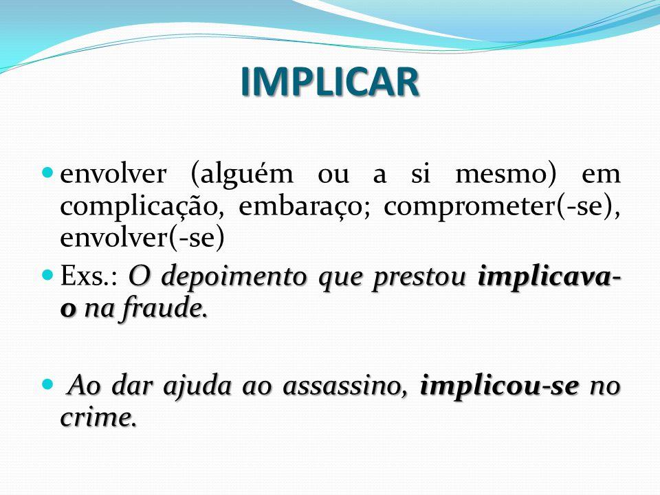 IMPLICAR envolver (alguém ou a si mesmo) em complicação, embaraço; comprometer(-se), envolver(-se)