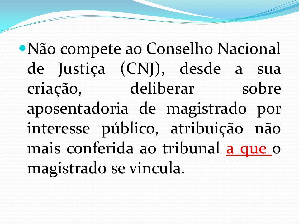Não compete ao Conselho Nacional de Justiça (CNJ), desde a sua criação, deliberar sobre aposentadoria de magistrado por interesse público, atribuição não mais conferida ao tribunal a que o magistrado se vincula.