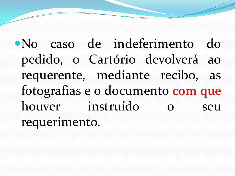 No caso de indeferimento do pedido, o Cartório devolverá ao requerente, mediante recibo, as fotografias e o documento com que houver instruído o seu requerimento.