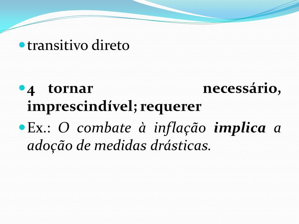 transitivo direto 4 tornar necessário, imprescindível; requerer.