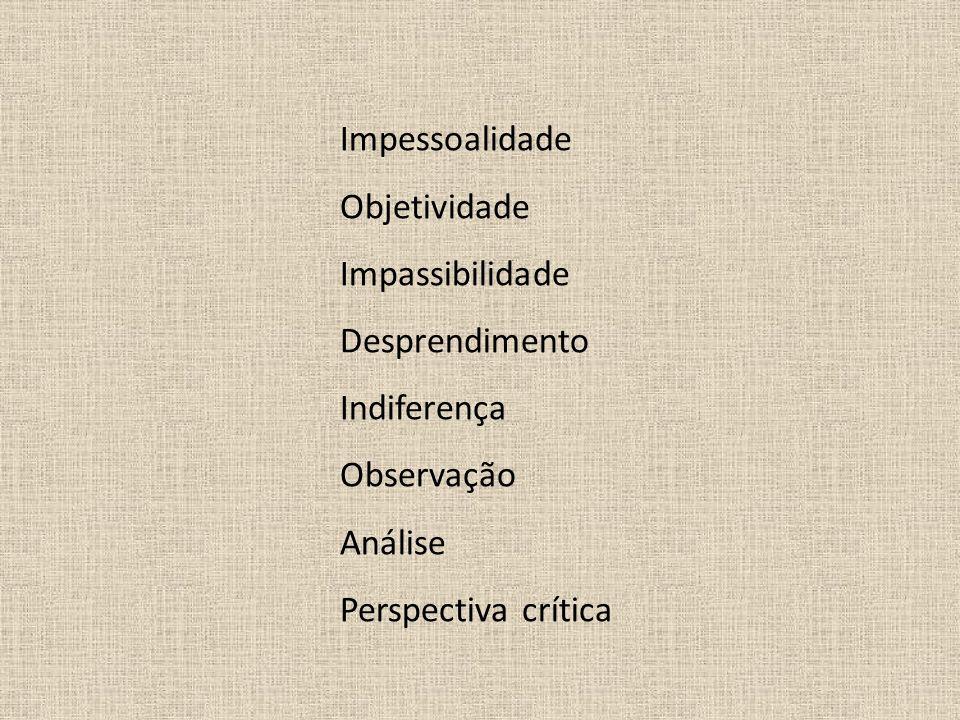 Impessoalidade Objetividade. Impassibilidade. Desprendimento. Indiferença. Observação. Análise.