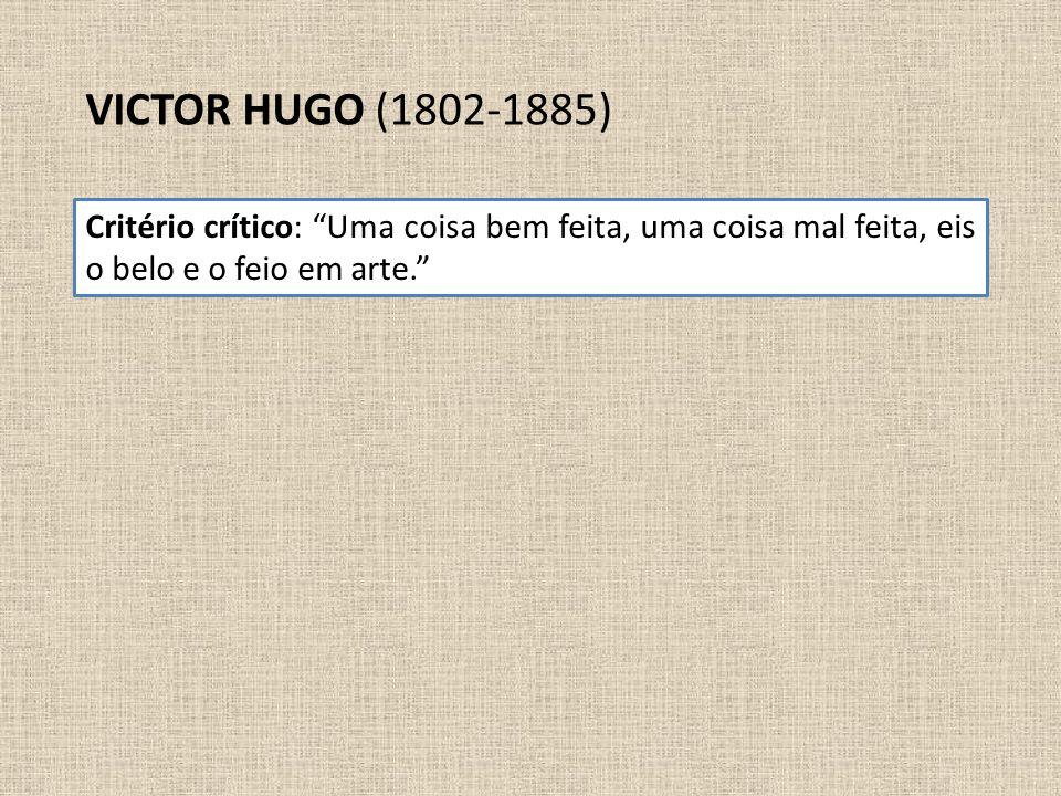 VICTOR HUGO (1802-1885) Critério crítico: Uma coisa bem feita, uma coisa mal feita, eis o belo e o feio em arte.