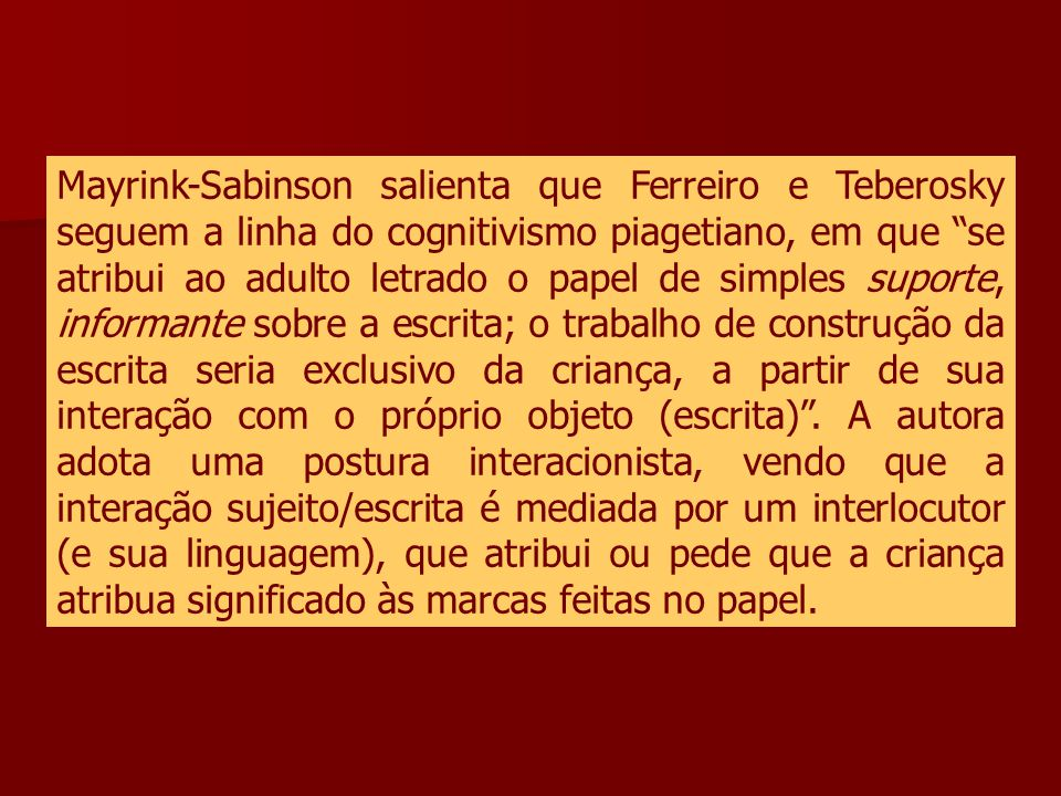 Mayrink-Sabinson salienta que Ferreiro e Teberosky seguem a linha do cognitivismo piagetiano, em que se atribui ao adulto letrado o papel de simples suporte, informante sobre a escrita; o trabalho de construção da escrita seria exclusivo da criança, a partir de sua interação com o próprio objeto (escrita) .
