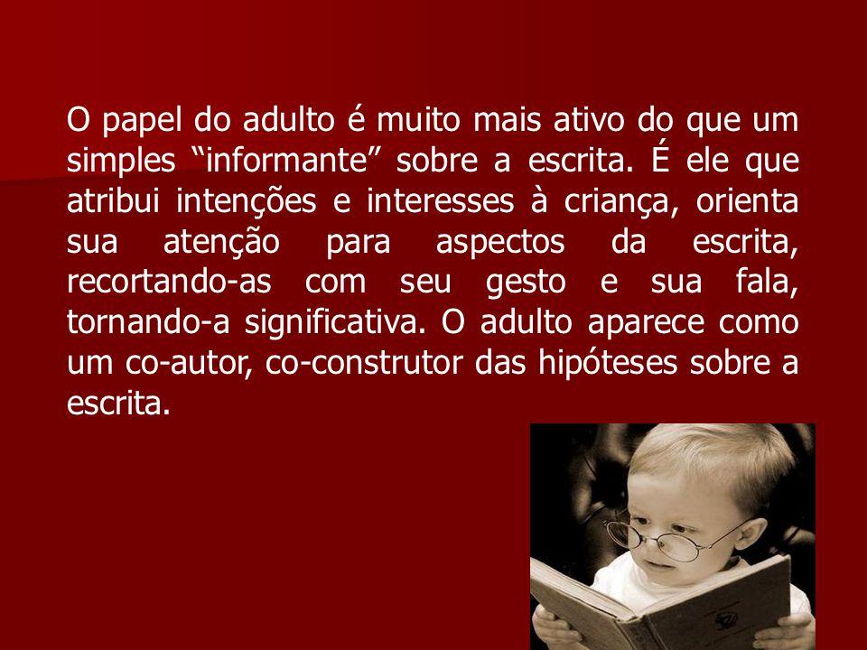 O papel do adulto é muito mais ativo do que um simples informante sobre a escrita.