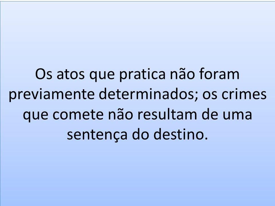 Os atos que pratica não foram previamente determinados; os crimes que comete não resultam de uma sentença do destino.