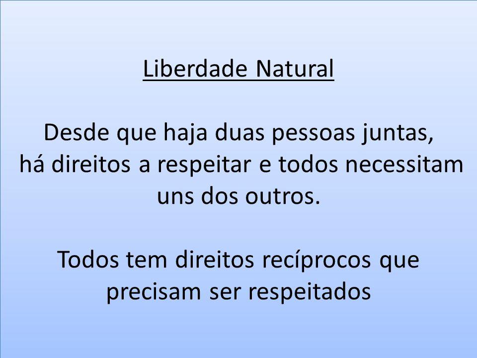 Liberdade Natural Desde que haja duas pessoas juntas, há direitos a respeitar e todos necessitam uns dos outros.