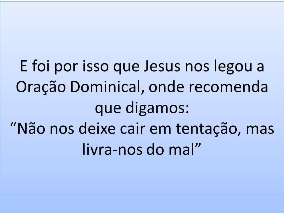 E foi por isso que Jesus nos legou a Oração Dominical, onde recomenda que digamos: Não nos deixe cair em tentação, mas livra-nos do mal