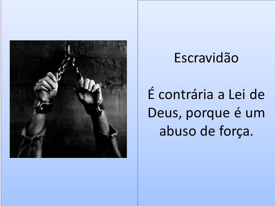 Escravidão É contrária a Lei de Deus, porque é um abuso de força.