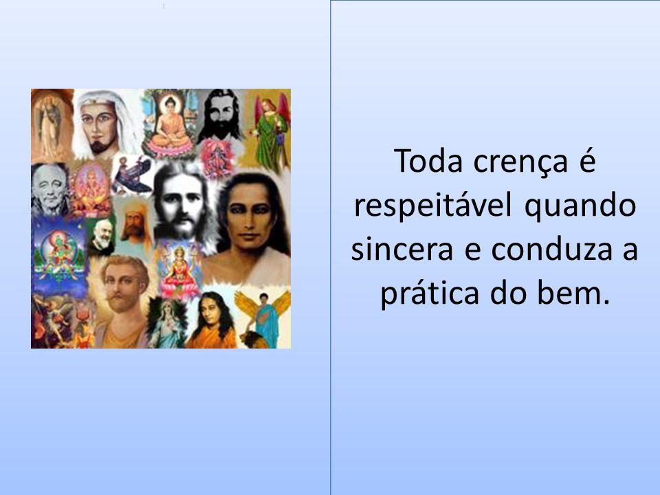 Toda crença é respeitável quando sincera e conduza a prática do bem.