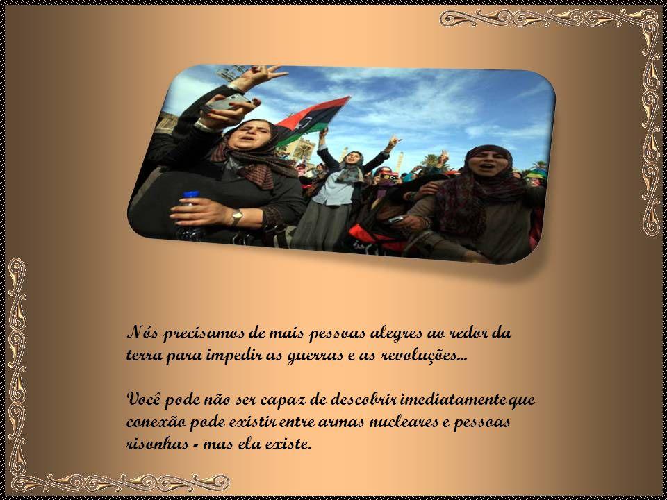 Nós precisamos de mais pessoas alegres ao redor da terra para impedir as guerras e as revoluções...