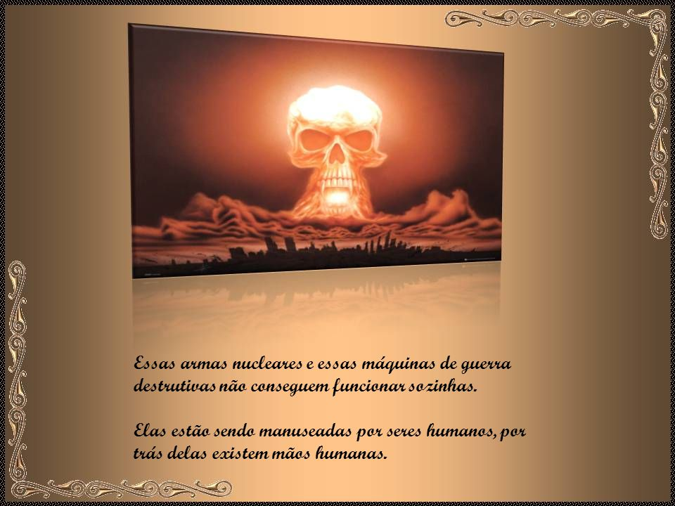 Essas armas nucleares e essas máquinas de guerra destrutivas não conseguem funcionar sozinhas.