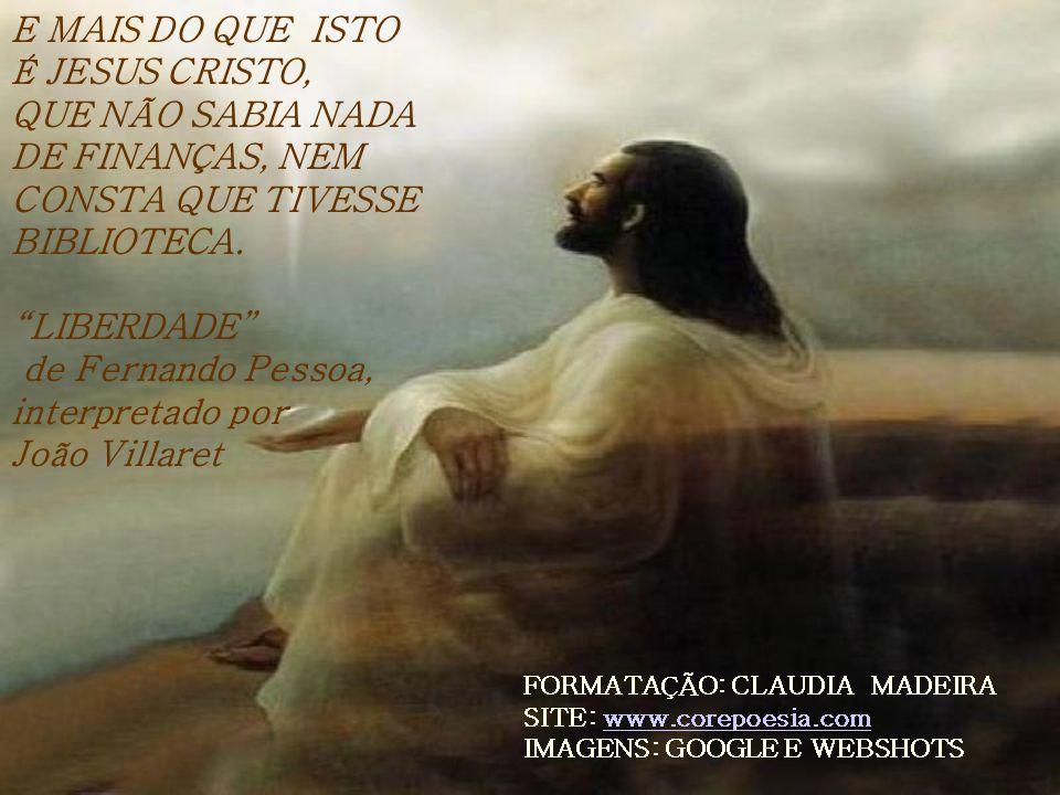 E MAIS DO QUE ISTO É JESUS CRISTO, QUE NÃO SABIA NADA DE FINANÇAS, NEM