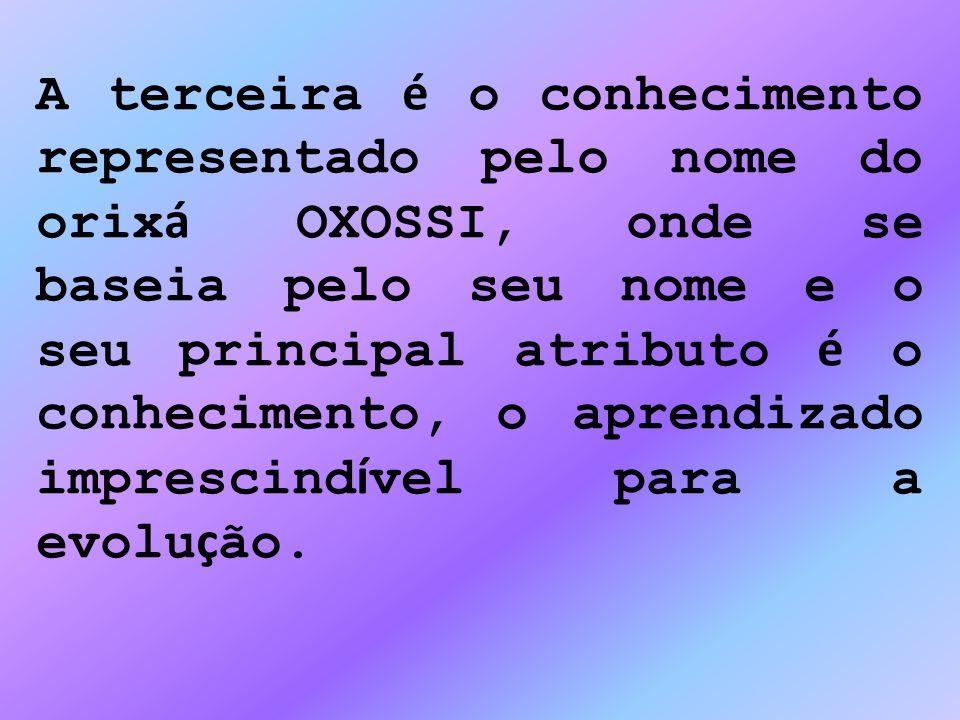 A terceira é o conhecimento representado pelo nome do orixá OXOSSI, onde se baseia pelo seu nome e o seu principal atributo é o conhecimento, o aprendizado imprescindível para a evolução.