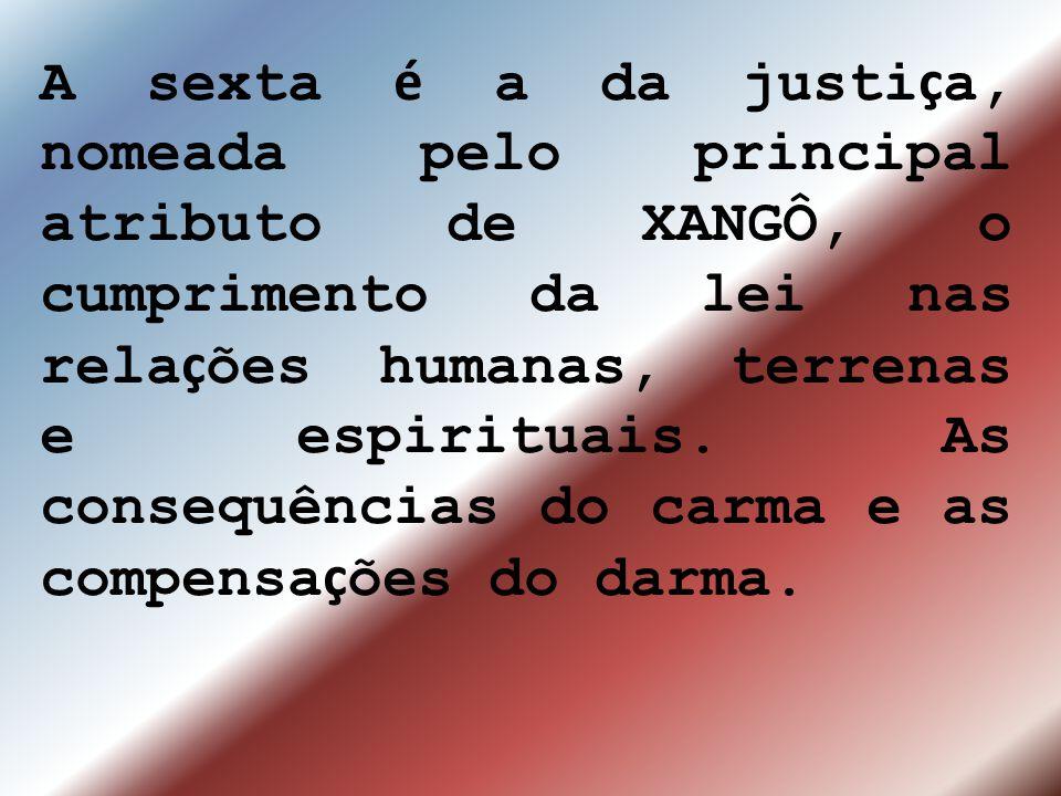 A sexta é a da justiça, nomeada pelo principal atributo de XANGÔ, o cumprimento da lei nas relações humanas, terrenas e espirituais.