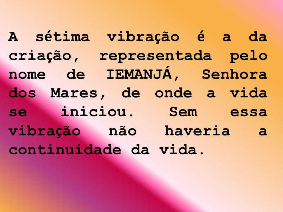 A sétima vibração é a da criação, representada pelo nome de IEMANJÁ, Senhora dos Mares, de onde a vida se iniciou.