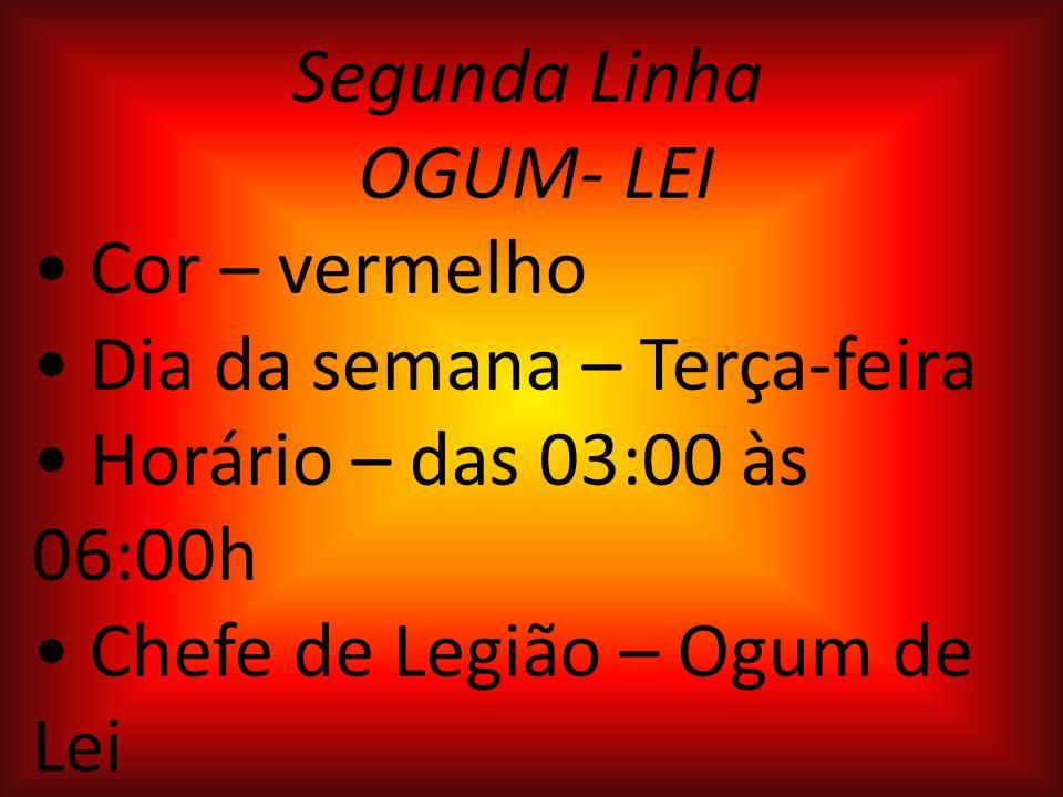 Segunda Linha OGUM- LEI. • Cor – vermelho. • Dia da semana – Terça-feira. • Horário – das 03:00 às 06:00h.