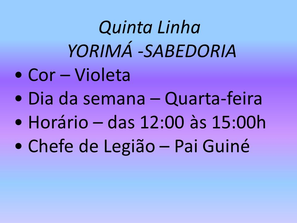 Quinta Linha YORIMÁ -SABEDORIA. • Cor – Violeta. • Dia da semana – Quarta-feira. • Horário – das 12:00 às 15:00h.