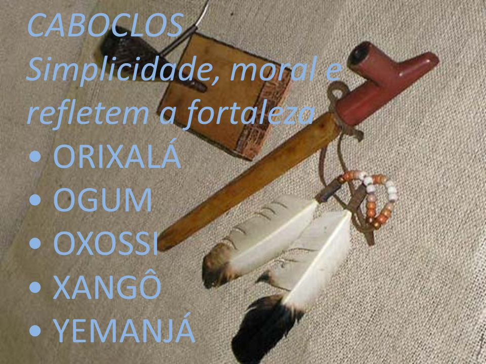 CABOCLOS Simplicidade, moral e refletem a fortaleza • ORIXALÁ • OGUM • OXOSSI • XANGÔ • YEMANJÁ