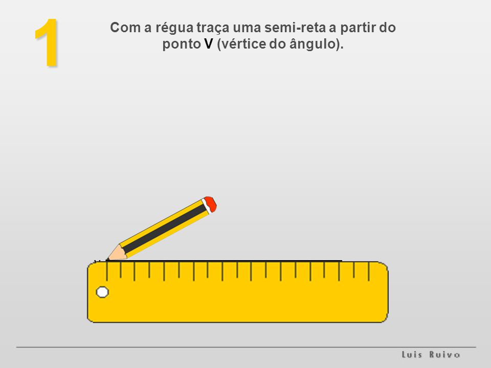 1 Com a régua traça uma semi-reta a partir do ponto V (vértice do ângulo). . V