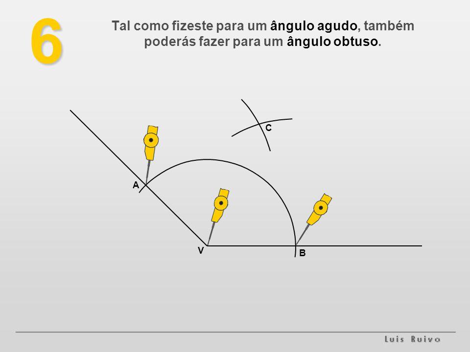 6 Tal como fizeste para um ângulo agudo, também poderás fazer para um ângulo obtuso. C A . V B