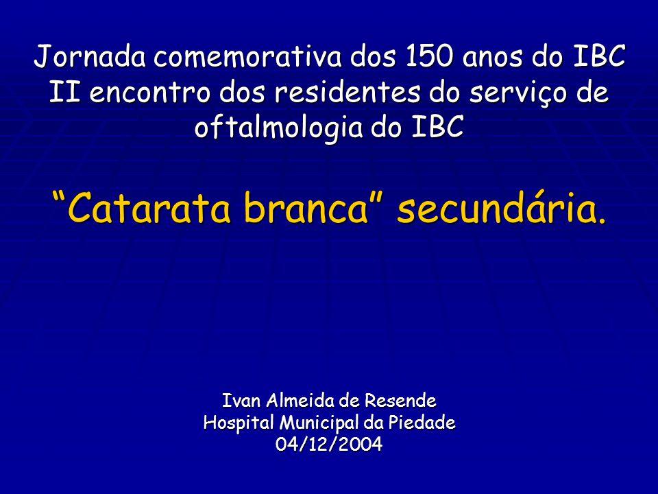 Jornada comemorativa dos 150 anos do IBC II encontro dos residentes do serviço de oftalmologia do IBC Catarata branca secundária.