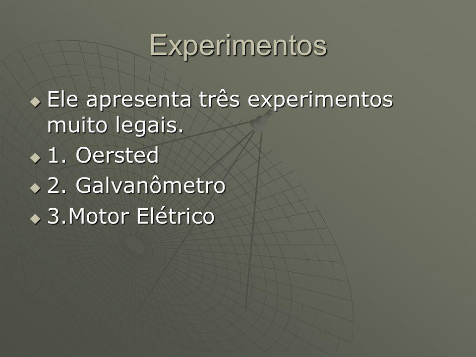 Experimentos Ele apresenta três experimentos muito legais. 1. Oersted