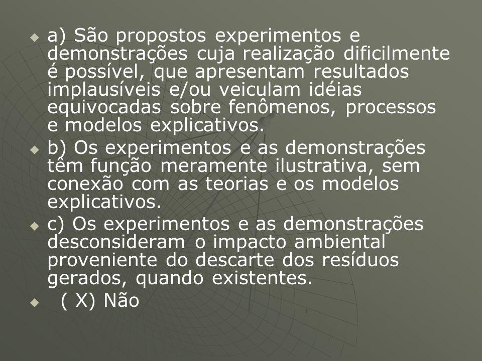 a) São propostos experimentos e demonstrações cuja realização dificilmente é possível, que apresentam resultados implausíveis e/ou veiculam idéias equivocadas sobre fenômenos, processos e modelos explicativos.