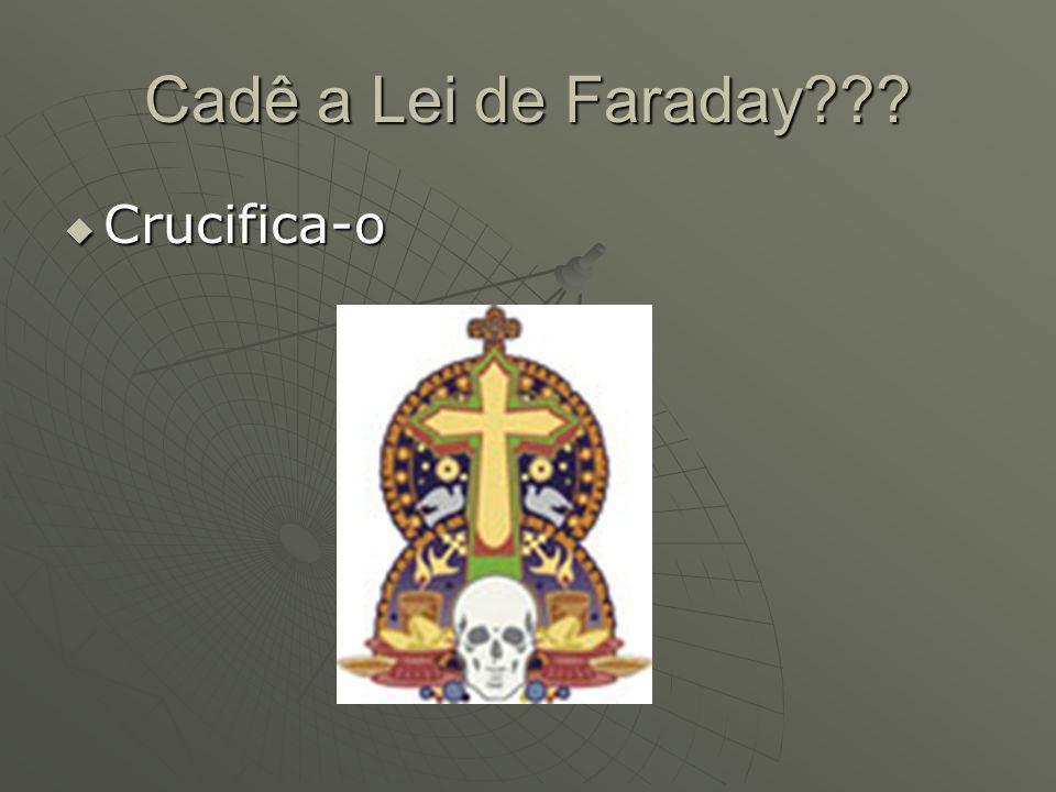 Cadê a Lei de Faraday Crucifica-o