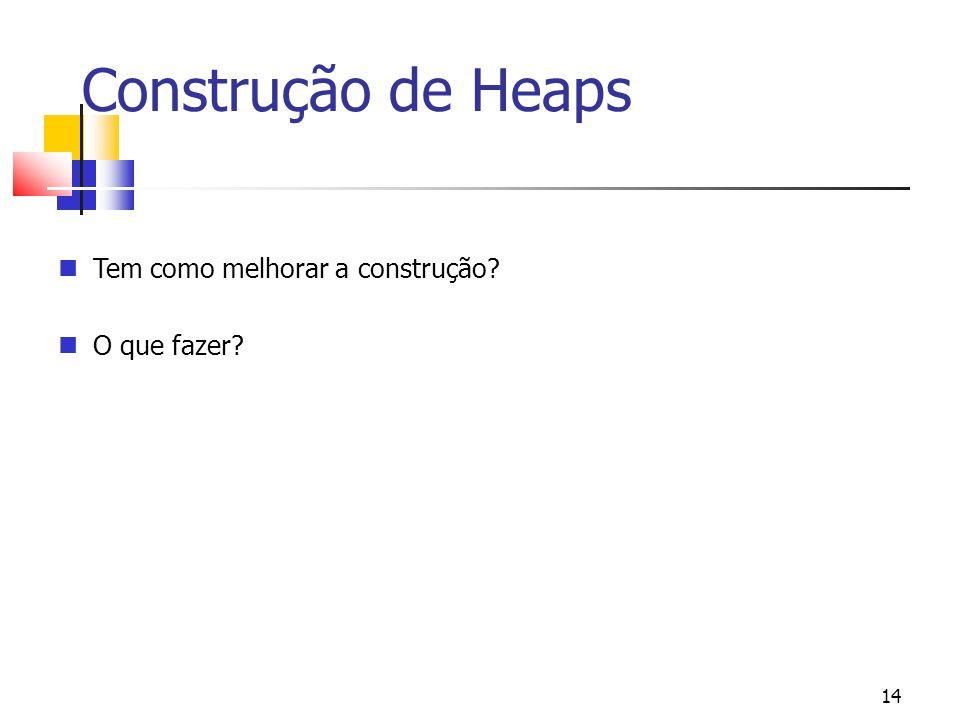 Construção de Heaps Tem como melhorar a construção O que fazer 14 14