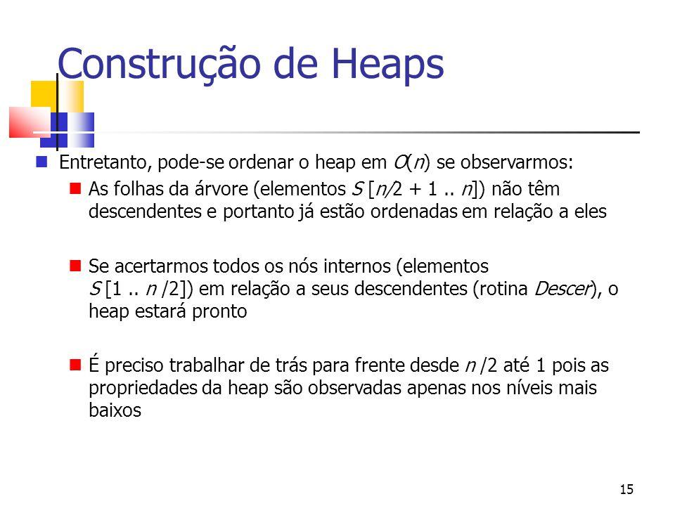 Construção de Heaps Entretanto, pode-se ordenar o heap em O(n) se observarmos: