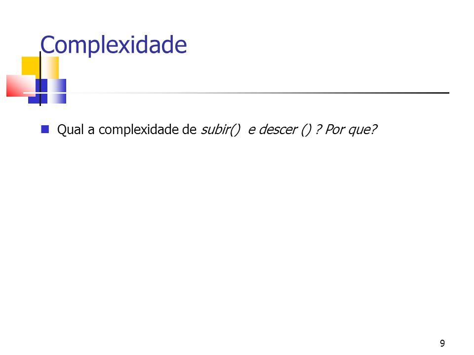 Complexidade Qual a complexidade de subir() e descer () Por que 9 9