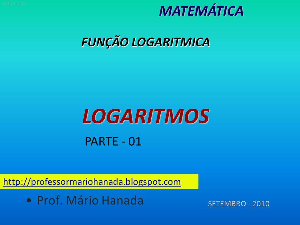 LOGARITMOS MATEMÁTICA FUNÇÃO LOGARITMICA PARTE - 01 Prof. Mário Hanada