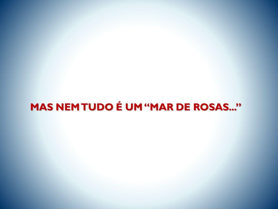 MAS NEM TUDO É UM MAR DE ROSAS...