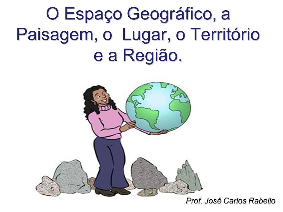O Espaço Geográfico, a Paisagem, o Lugar, o Território e a Região.