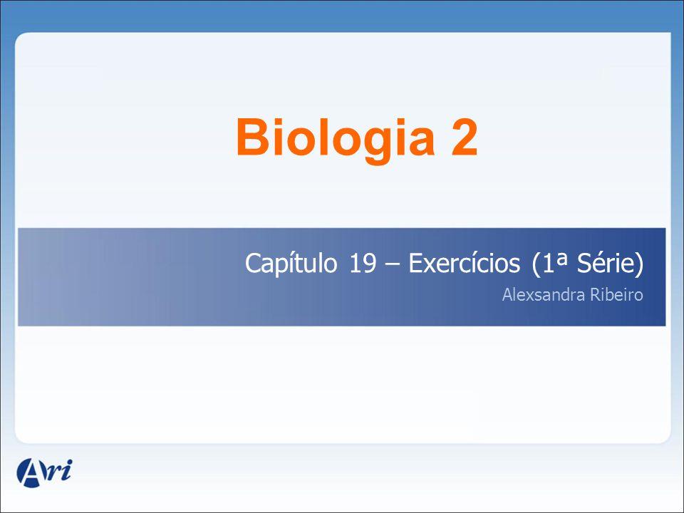 Biologia 2 Capítulo 19 – Exercícios (1ª Série) Alexsandra Ribeiro 1