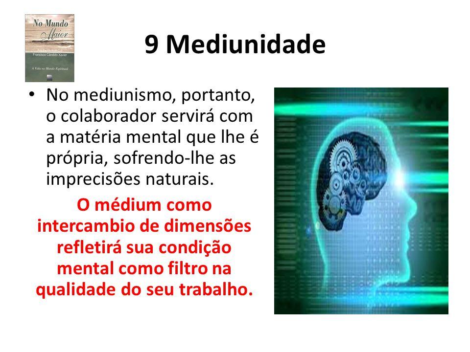 9 Mediunidade No mediunismo, portanto, o colaborador servirá com a matéria mental que lhe é própria, sofrendo-lhe as imprecisões naturais.