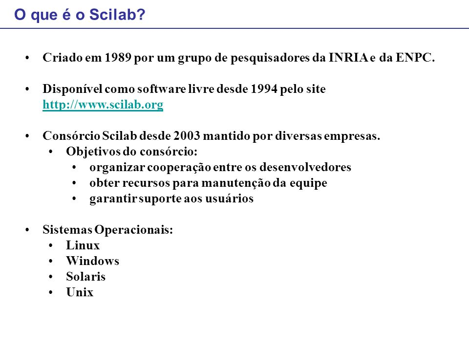 O que é o Scilab Criado em 1989 por um grupo de pesquisadores da INRIA e da ENPC.