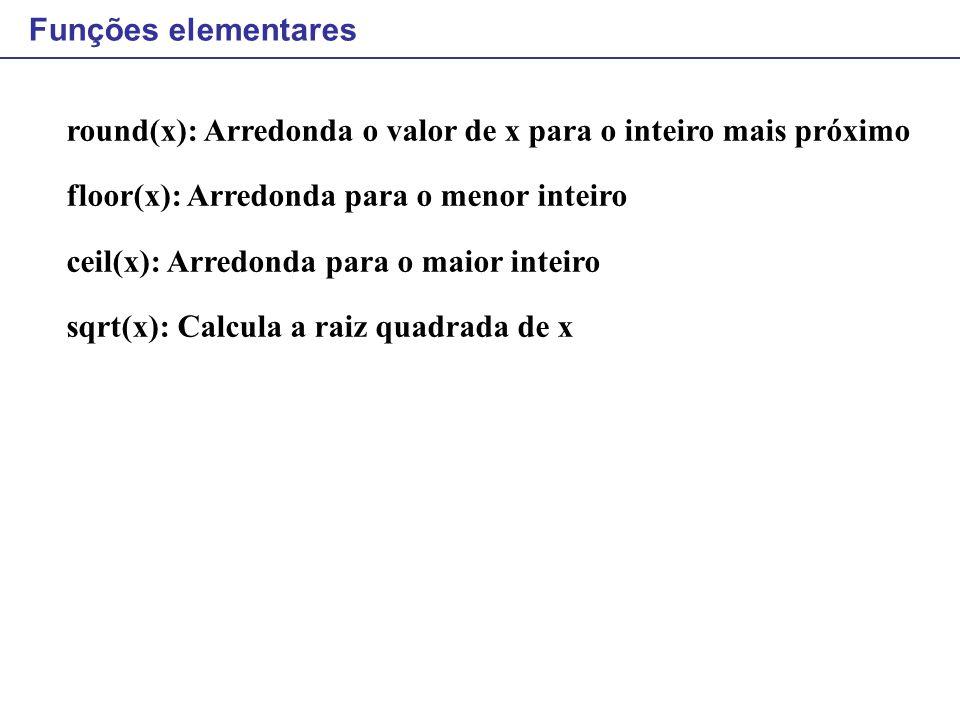 Funções elementares round(x): Arredonda o valor de x para o inteiro mais próximo. floor(x): Arredonda para o menor inteiro.