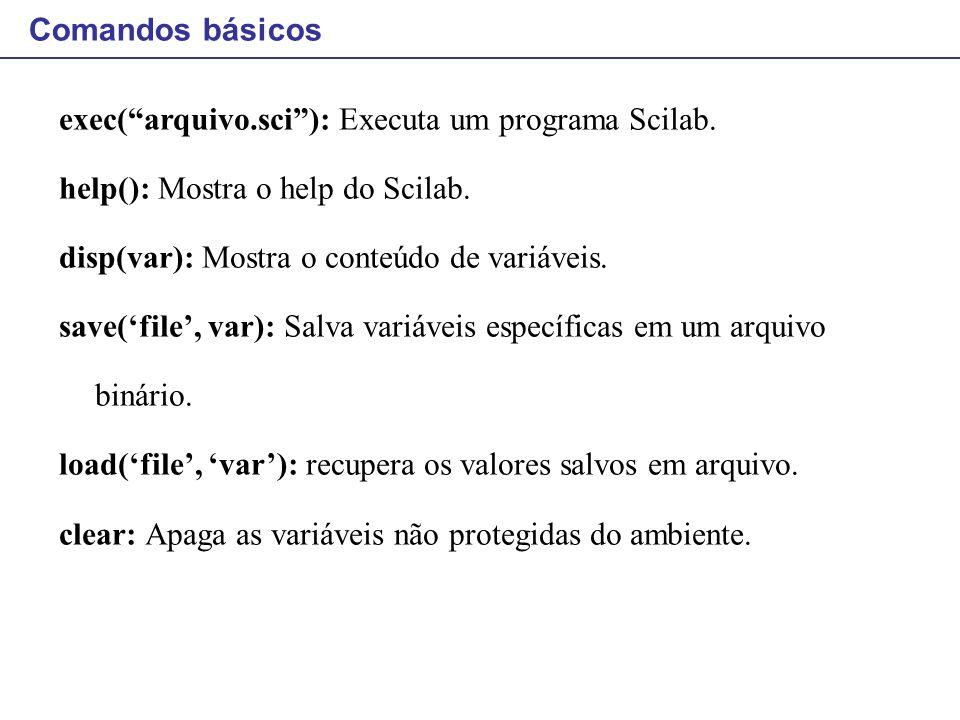 Comandos básicos exec( arquivo.sci ): Executa um programa Scilab. help(): Mostra o help do Scilab.