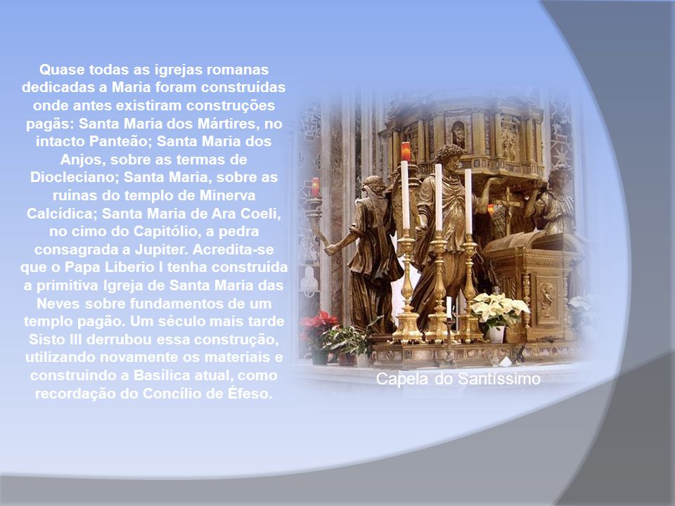 Quase todas as igrejas romanas dedicadas a Maria foram construídas onde antes existiram construções pagãs: Santa Maria dos Mártires, no intacto Panteão; Santa Maria dos Anjos, sobre as termas de Diocleciano; Santa Maria, sobre as ruínas do templo de Minerva Calcídica; Santa Maria de Ara Coeli, no cimo do Capitólio, a pedra consagrada a Jupiter. Acredita-se que o Papa Liberio I tenha construída a primitiva Igreja de Santa Maria das Neves sobre fundamentos de um templo pagão. Um século mais tarde Sisto III derrubou essa construção, utilizando novamente os materiais e construindo a Basílica atual, como recordação do Concílio de Éfeso.