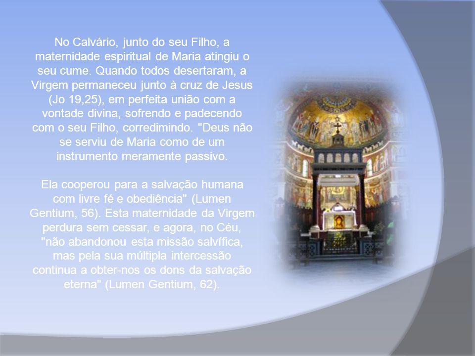 No Calvário, junto do seu Filho, a maternidade espiritual de Maria atingiu o seu cume. Quando todos desertaram, a Virgem permaneceu junto à cruz de Jesus (Jo 19,25), em perfeita união com a vontade divina, sofrendo e padecendo com o seu Filho, corredimindo. Deus não se serviu de Maria como de um instrumento meramente passivo.