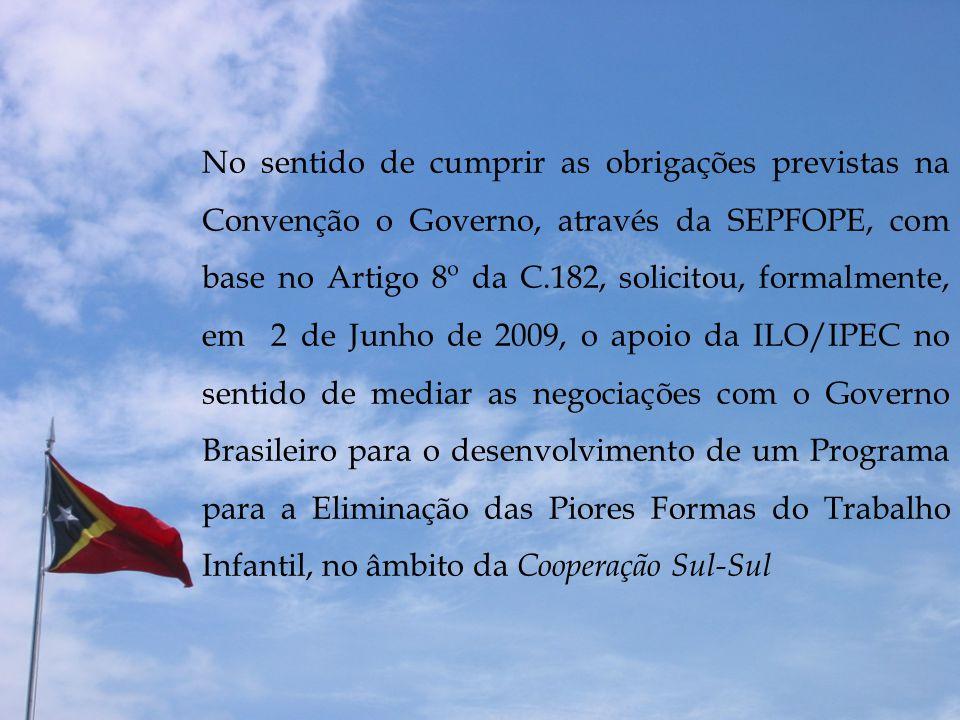 No sentido de cumprir as obrigações previstas na Convenção o Governo, através da SEPFOPE, com base no Artigo 8º da C.182, solicitou, formalmente, em 2 de Junho de 2009, o apoio da ILO/IPEC no sentido de mediar as negociações com o Governo Brasileiro para o desenvolvimento de um Programa para a Eliminação das Piores Formas do Trabalho Infantil, no âmbito da Cooperação Sul-Sul