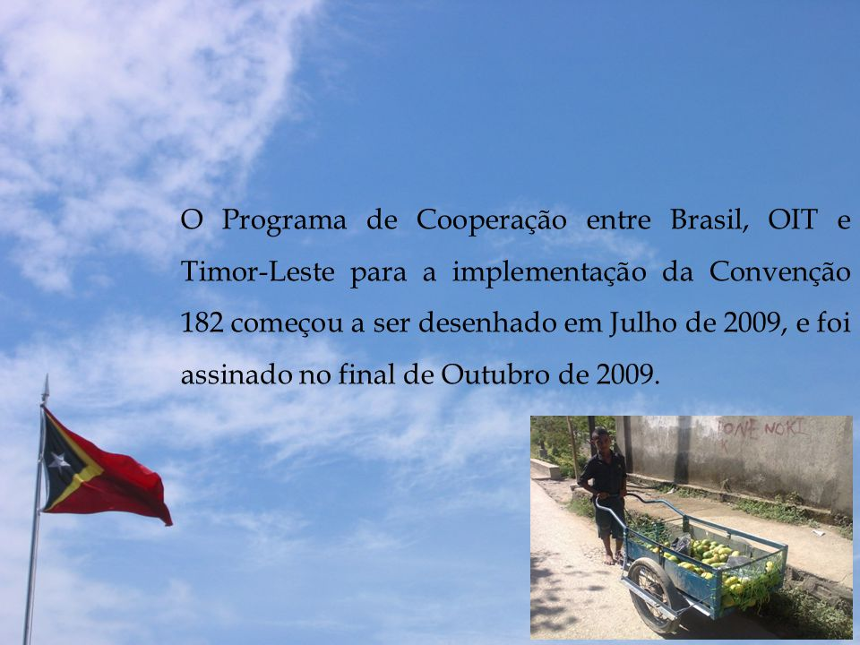 O Programa de Cooperação entre Brasil, OIT e Timor-Leste para a implementação da Convenção 182 começou a ser desenhado em Julho de 2009, e foi assinado no final de Outubro de 2009.